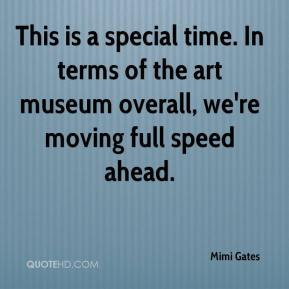 Mimi Gates  - This is a special time. In terms of the art museum overall, we're moving full speed ahead.