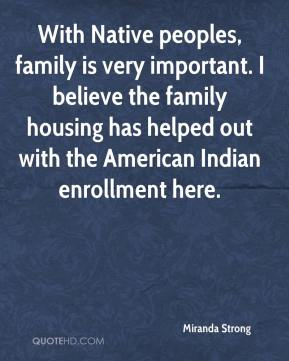 Miranda Strong  - With Native peoples, family is very important. I believe the family housing has helped out with the American Indian enrollment here.