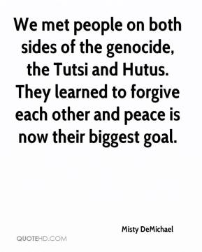 Misty DeMichael  - We met people on both sides of the genocide, the Tutsi and Hutus. They learned to forgive each other and peace is now their biggest goal.