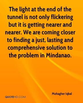 Mohagher Iqbal  - The light at the end of the tunnel is not only flickering but it is getting nearer and nearer. We are coming closer to finding a just, lasting and comprehensive solution to the problem in Mindanao.