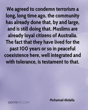 Mohamad Abdalla  - We agreed to condemn terrorism a long, long time ago, the community has already done that, by and large, and is still doing that. Muslims are already loyal citizens of Australia. The fact that they have lived for the past 100 years or so in peaceful coexistence here, well integrated and with tolerance, is testament to that.