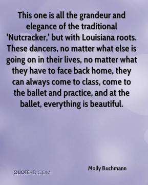 Molly Buchmann  - This one is all the grandeur and elegance of the traditional 'Nutcracker,' but with Louisiana roots. These dancers, no matter what else is going on in their lives, no matter what they have to face back home, they can always come to class, come to the ballet and practice, and at the ballet, everything is beautiful.