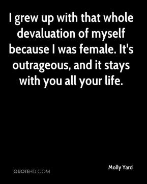 Molly Yard  - I grew up with that whole devaluation of myself because I was female. It's outrageous, and it stays with you all your life.