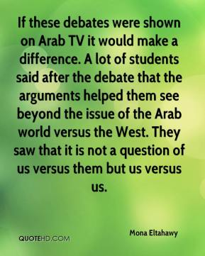 Mona Eltahawy  - If these debates were shown on Arab TV it would make a difference. A lot of students said after the debate that the arguments helped them see beyond the issue of the Arab world versus the West. They saw that it is not a question of us versus them but us versus us.