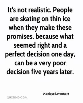 Monique Levermore  - It's not realistic. People are skating on thin ice when they make these promises, because what seemed right and a perfect decision one day, can be a very poor decision five years later.