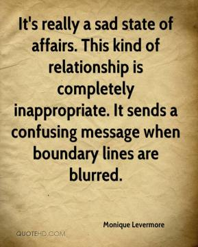 Monique Levermore  - It's really a sad state of affairs. This kind of relationship is completely inappropriate. It sends a confusing message when boundary lines are blurred.