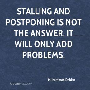 Muhammad Dahlan  - Stalling and postponing is not the answer. It will only add problems.
