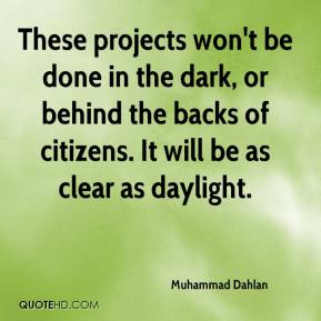 Muhammad Dahlan  - These projects won't be done in the dark, or behind the backs of citizens. It will be as clear as daylight.
