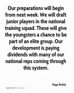 Naga Reddy  - Our preparations will begin from next week. We will draft junior players in the national training squad. These will give the youngsters a chance to be part of an elite group. Our development is paying dividends with many of our national reps coming through this system.