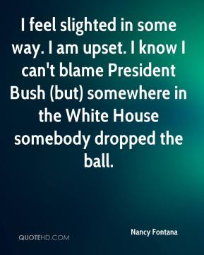 I feel slighted in some way. I am upset. I know I can't blame President Bush (but) somewhere in the White House somebody dropped the ball.