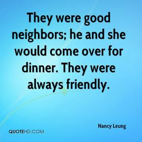 Nancy Leung  - They were good neighbors; he and she would come over for dinner. They were always friendly.