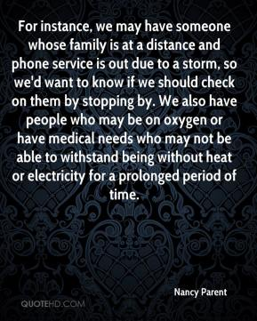 For instance, we may have someone whose family is at a distance and phone service is out due to a storm, so we'd want to know if we should check on them by stopping by. We also have people who may be on oxygen or have medical needs who may not be able to withstand being without heat or electricity for a prolonged period of time.