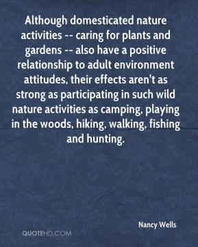 Nancy Wells  - Although domesticated nature activities -- caring for plants and gardens -- also have a positive relationship to adult environment attitudes, their effects aren't as strong as participating in such wild nature activities as camping, playing in the woods, hiking, walking, fishing and hunting.