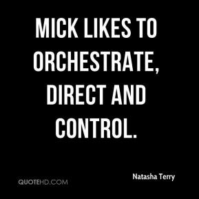 Mick likes to orchestrate, direct and control.