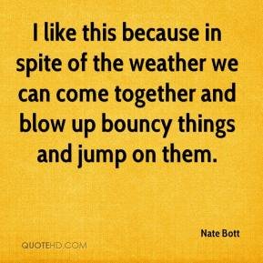 Nate Bott  - I like this because in spite of the weather we can come together and blow up bouncy things and jump on them.