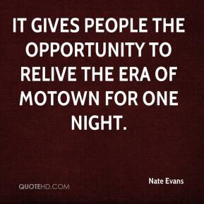 Nate Evans  - It gives people the opportunity to relive the era of Motown for one night.