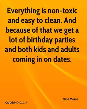 Nate Morse  - Everything is non-toxic and easy to clean. And because of that we get a lot of birthday parties and both kids and adults coming in on dates.