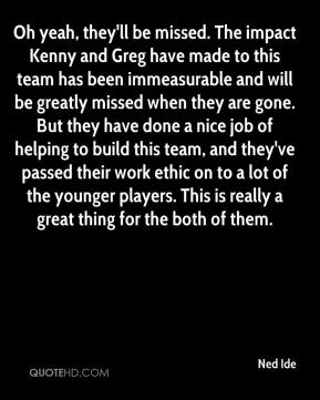 Ned Ide  - Oh yeah, they'll be missed. The impact Kenny and Greg have made to this team has been immeasurable and will be greatly missed when they are gone. But they have done a nice job of helping to build this team, and they've passed their work ethic on to a lot of the younger players. This is really a great thing for the both of them.