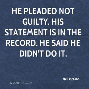 Neil McGinn  - He pleaded not guilty. His statement is in the record. He said he didn't do it.