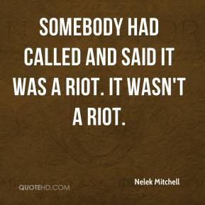 Nelek Mitchell  - Somebody had called and said it was a riot. It wasn't a riot.