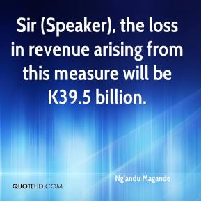 Ng'andu Magande  - Sir (Speaker), the loss in revenue arising from this measure will be K39.5 billion.
