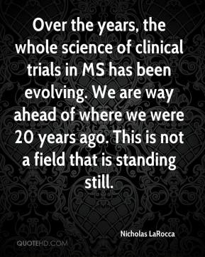 Nicholas LaRocca  - Over the years, the whole science of clinical trials in MS has been evolving. We are way ahead of where we were 20 years ago. This is not a field that is standing still.