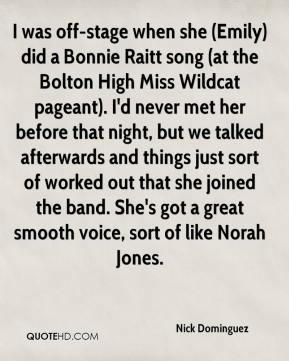Nick Dominguez  - I was off-stage when she (Emily) did a Bonnie Raitt song (at the Bolton High Miss Wildcat pageant). I'd never met her before that night, but we talked afterwards and things just sort of worked out that she joined the band. She's got a great smooth voice, sort of like Norah Jones.