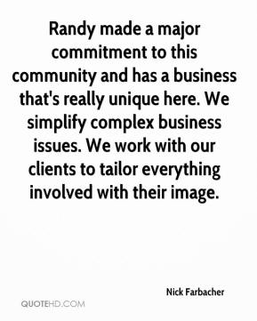 Nick Farbacher  - Randy made a major commitment to this community and has a business that's really unique here. We simplify complex business issues. We work with our clients to tailor everything involved with their image.