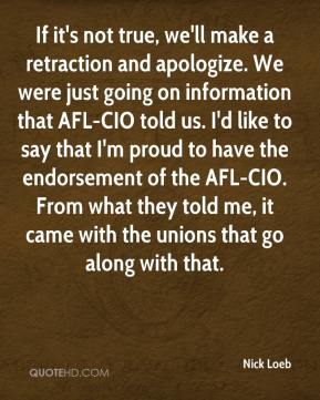Nick Loeb  - If it's not true, we'll make a retraction and apologize. We were just going on information that AFL-CIO told us. I'd like to say that I'm proud to have the endorsement of the AFL-CIO. From what they told me, it came with the unions that go along with that.
