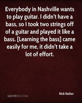 Nick Rather  - Everybody in Nashville wants to play guitar. I didn't have a bass, so I took two strings off of a guitar and played it like a bass. [Learning the bass] came easily for me, it didn't take a lot of effort.