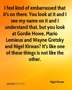 I feel kind of embarrassed that it's on there. You look at it and I see my name on it and I understand that, but you look at Gordie Howe, Mario Lemieux and Wayne Gretzky and Nigel Kirwan? It's like one of these things is not like the other.