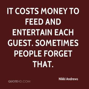Nikki Andrews  - It costs money to feed and entertain each guest. Sometimes people forget that.