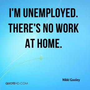 Nikki Gooley  - I'm unemployed. There's no work at home.