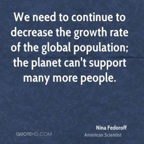 Nina Fedoroff - We need to continue to decrease the growth rate of the global population; the planet can't support many more people.