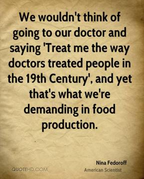We wouldn't think of going to our doctor and saying 'Treat me the way doctors treated people in the 19th Century', and yet that's what we're demanding in food production.