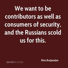 Nino Burjanadze  - We want to be contributors as well as consumers of security, and the Russians scold us for this.
