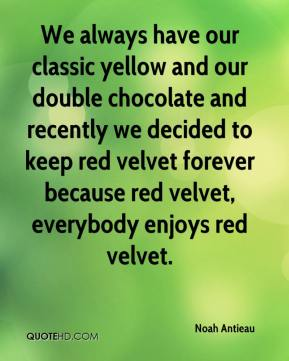 Noah Antieau  - We always have our classic yellow and our double chocolate and recently we decided to keep red velvet forever because red velvet, everybody enjoys red velvet.
