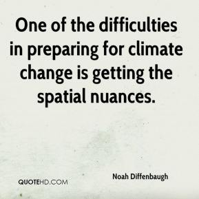 Noah Diffenbaugh  - One of the difficulties in preparing for climate change is getting the spatial nuances.
