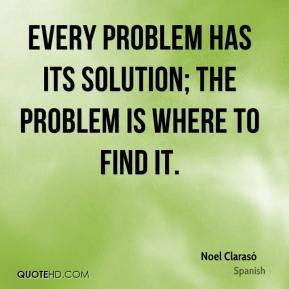Every problem has its solution; the problem is where to find it.
