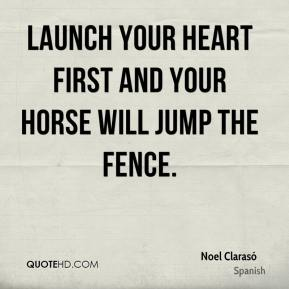 Launch your heart first and your horse will jump the fence.