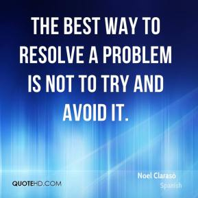 The best way to resolve a problem is not to try and avoid it.