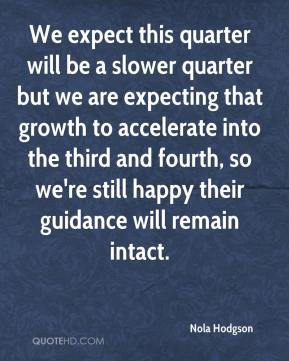 Nola Hodgson  - We expect this quarter will be a slower quarter but we are expecting that growth to accelerate into the third and fourth, so we're still happy their guidance will remain intact.