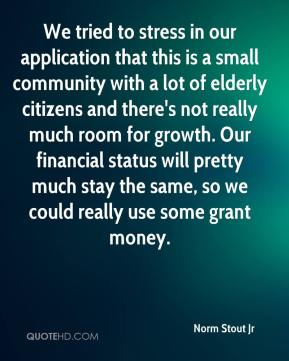 Norm Stout Jr  - We tried to stress in our application that this is a small community with a lot of elderly citizens and there's not really much room for growth. Our financial status will pretty much stay the same, so we could really use some grant money.