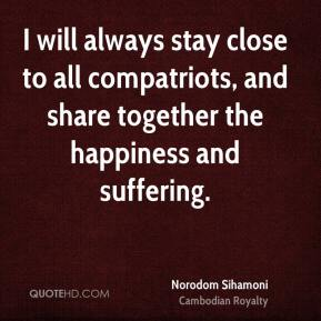 Norodom Sihamoni - I will always stay close to all compatriots, and share together the happiness and suffering.