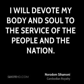 Norodom Sihamoni - I will devote my body and soul to the service of the people and the nation.