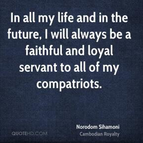 In all my life and in the future, I will always be a faithful and loyal servant to all of my compatriots.