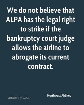 We do not believe that ALPA has the legal right to strike if the bankruptcy court judge allows the airline to abrogate its current contract.