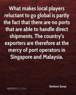 Oentoro Surya  - What makes local players reluctant to go global is partly the fact that there are no ports that are able to handle direct shipments. The country's exporters are therefore at the mercy of port operators in Singapore and Malaysia.