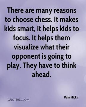 Pam Hicks  - There are many reasons to choose chess. It makes kids smart, it helps kids to focus. It helps them visualize what their opponent is going to play. They have to think ahead.