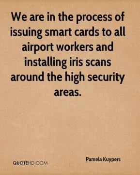 Pamela Kuypers  - We are in the process of issuing smart cards to all airport workers and installing iris scans around the high security areas.